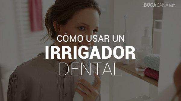 ¿Cómo usar un Irrigador Dental?